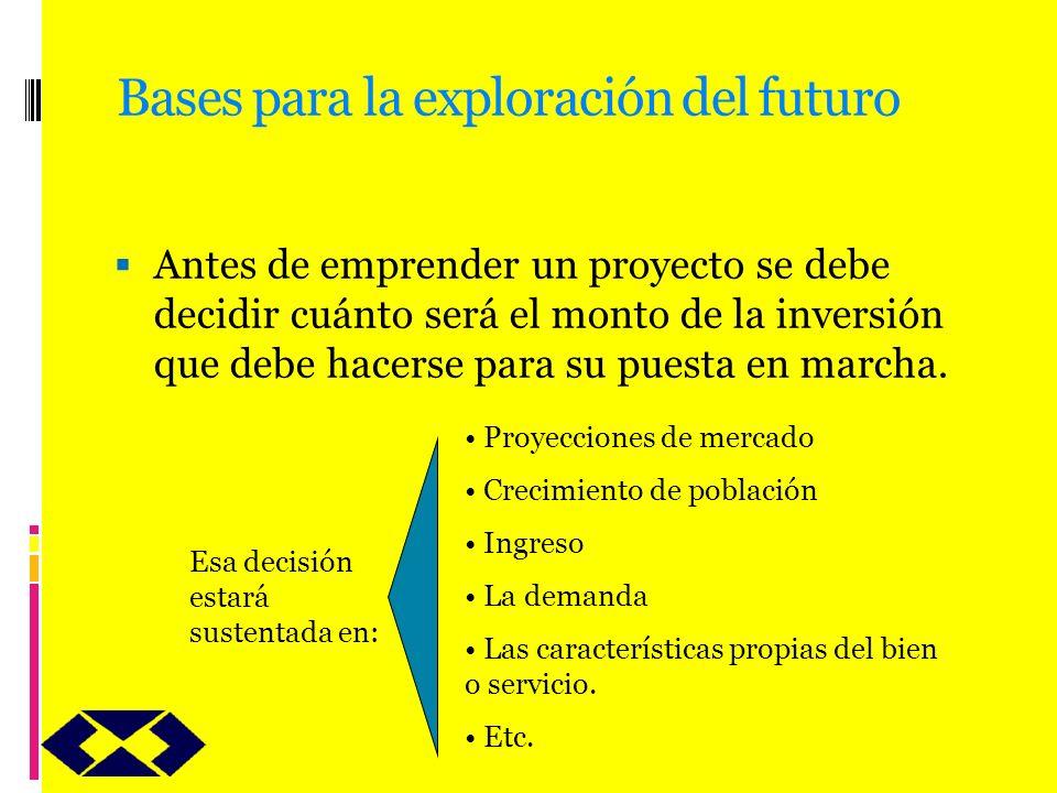 Bases para la exploración del futuro Antes de emprender un proyecto se debe decidir cuánto será el monto de la inversión que debe hacerse para su pues