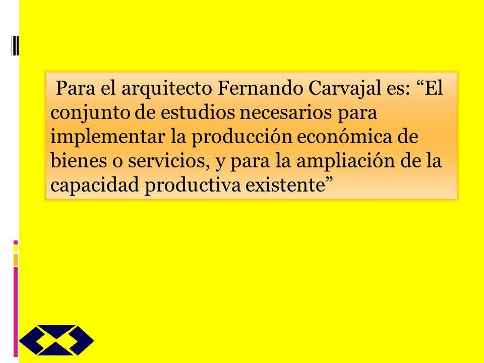 Para el arquitecto Fernando Carvajal es: El conjunto de estudios necesarios para implementar la producción económica de bienes o servicios, y para la