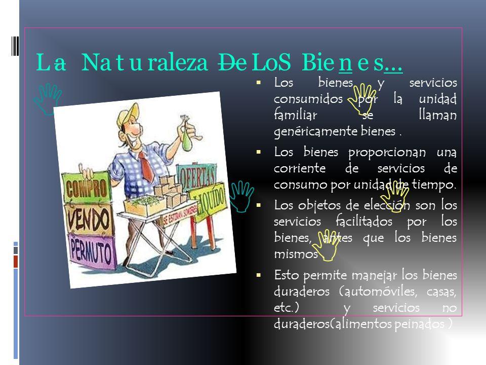 L a Na t u raleza De LoS Bie n e s… Los bienes y servicios consumidos por la unidad familiar se llaman genéricamente bienes. Los bienes proporcionan u