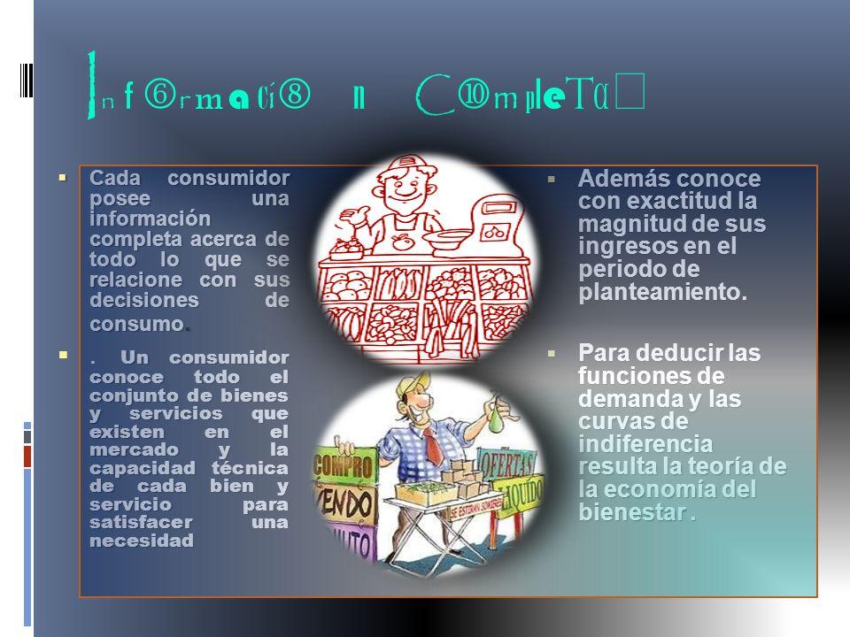 I n f r m a c i n C m p l e t a Cada consumidor posee una información completa acerca de todo lo que se relacione con sus decisiones de consumo. Cada