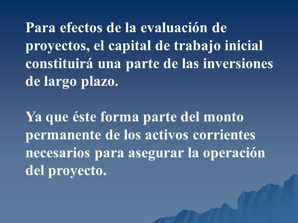 Para efectos de la evaluación de proyectos, el capital de trabajo inicial constituirá una parte de las inversiones de largo plazo. Ya que éste forma p