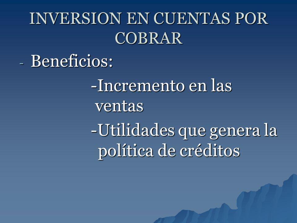 INVERSION EN CUENTAS POR COBRAR - Beneficios: -Incremento en las ventas -Incremento en las ventas -Utilidades que genera la política de créditos -Util