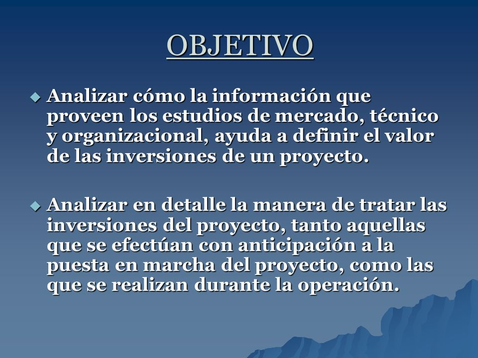 OBJETIVO Analizar cómo la información que proveen los estudios de mercado, técnico y organizacional, ayuda a definir el valor de las inversiones de un