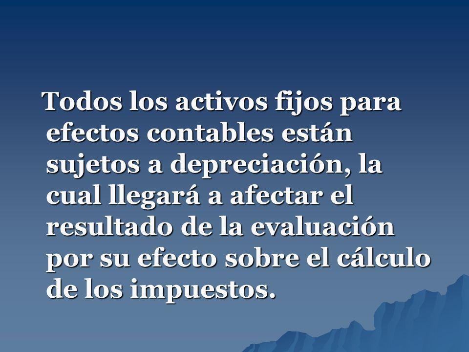 Todos los activos fijos para efectos contables están sujetos a depreciación, la cual llegará a afectar el resultado de la evaluación por su efecto sob