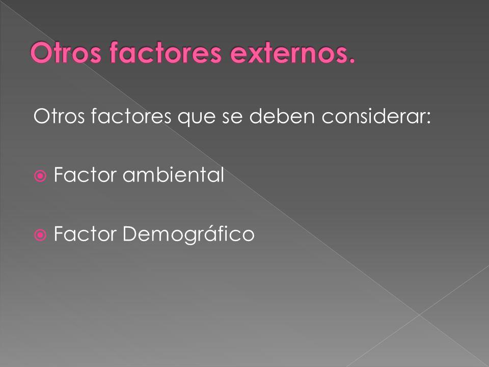 Otros factores que se deben considerar: Factor ambiental Factor Demográfico