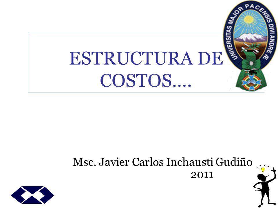 ESTRUCTURA DE COSTOS…. Msc. Javier Carlos Inchausti Gudiño 2011