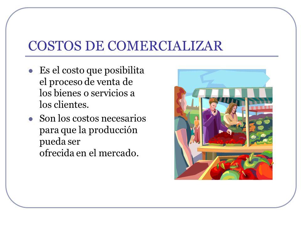 COSTOS DE COMERCIALIZAR Es el costo que posibilita el proceso de venta de los bienes o servicios a los clientes. Son los costos necesarios para que la