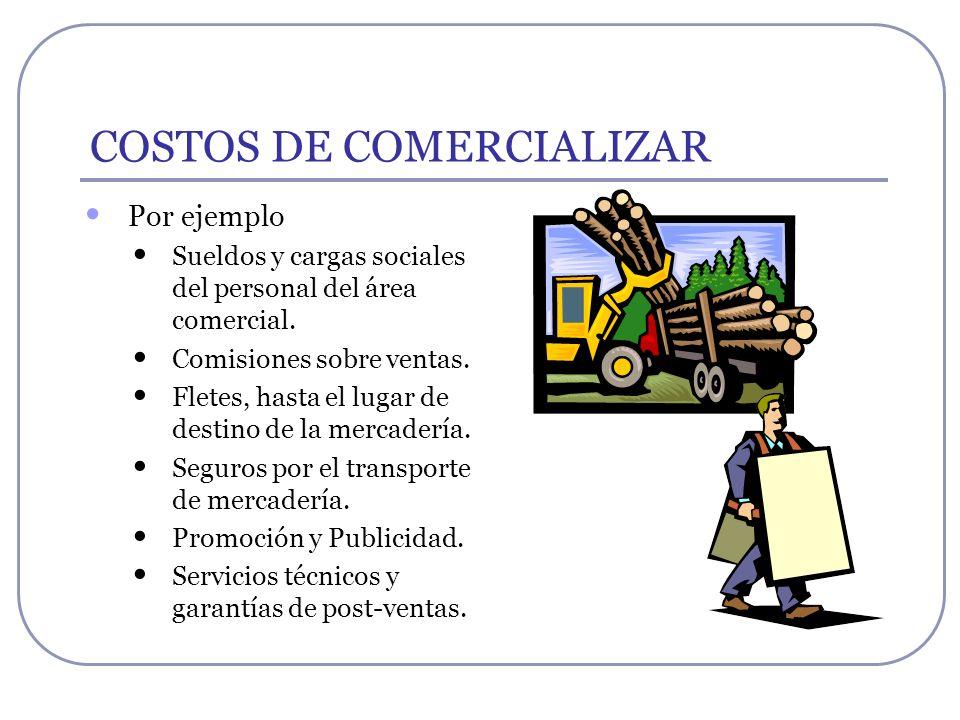 COSTOS DE COMERCIALIZAR Por ejemplo Sueldos y cargas sociales del personal del área comercial. Comisiones sobre ventas. Fletes, hasta el lugar de dest