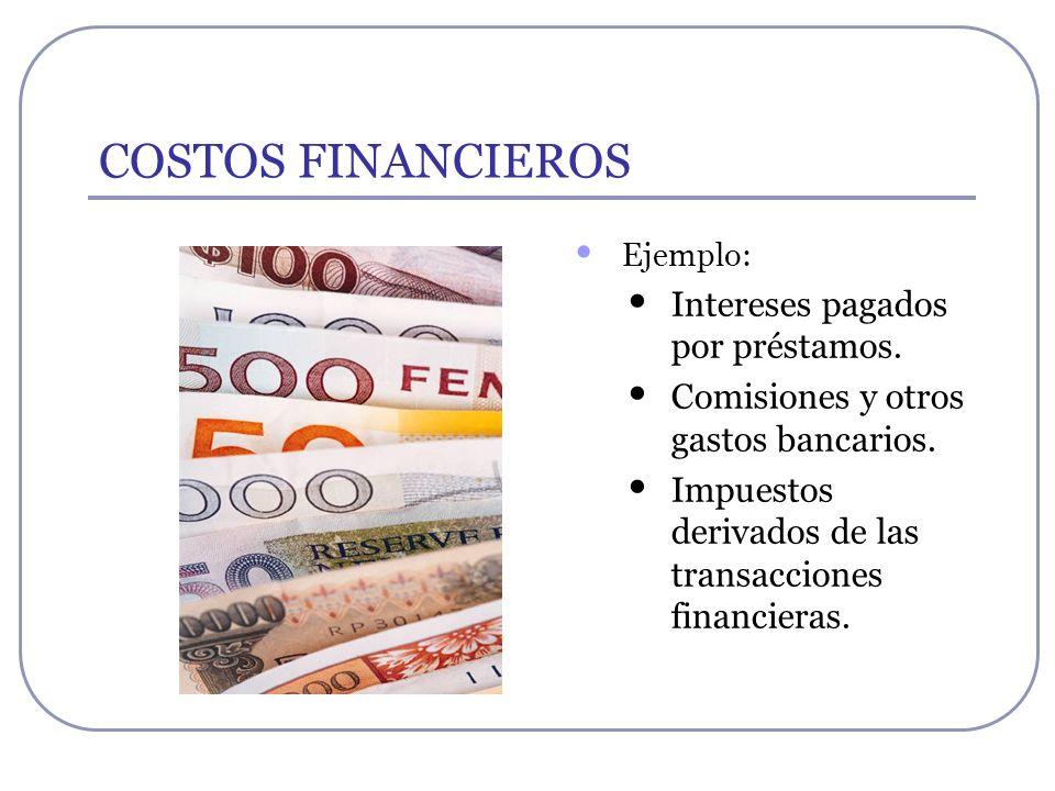 COSTOS FINANCIEROS Ejemplo: Intereses pagados por préstamos. Comisiones y otros gastos bancarios. Impuestos derivados de las transacciones financieras