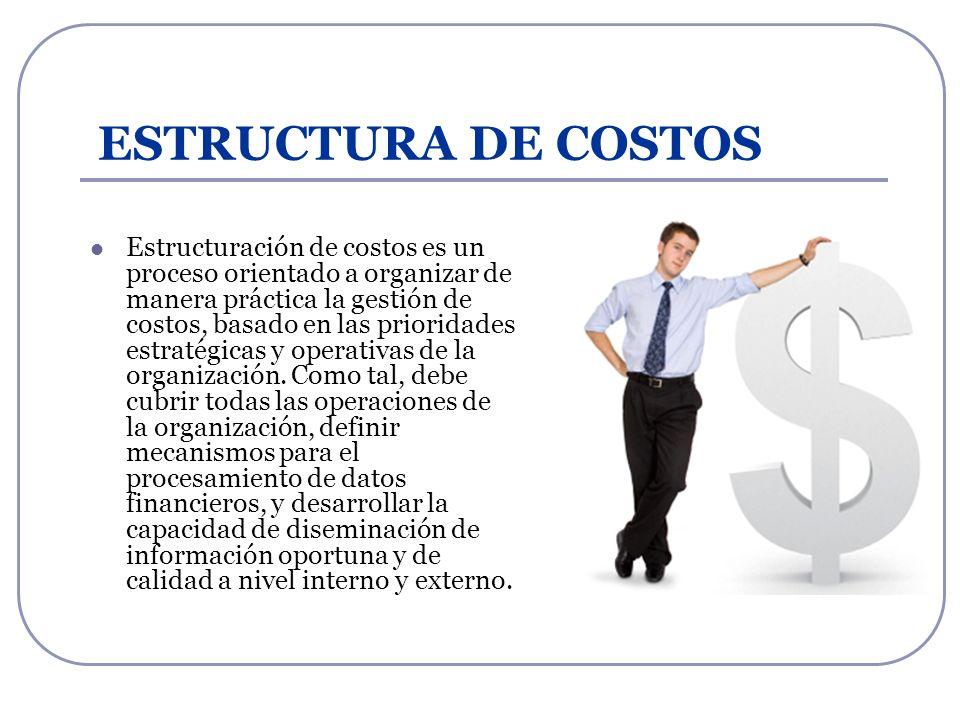 ESTRUCTURA DE COSTOS Estructuración de costos es un proceso orientado a organizar de manera práctica la gestión de costos, basado en las prioridades e