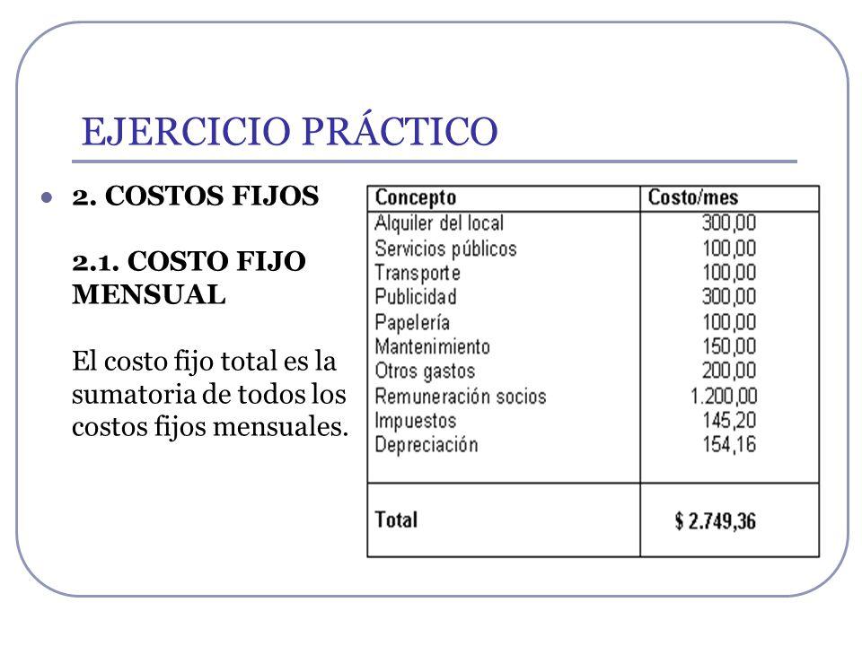 EJERCICIO PRÁCTICO 2. COSTOS FIJOS 2.1. COSTO FIJO MENSUAL El costo fijo total es la sumatoria de todos los costos fijos mensuales.