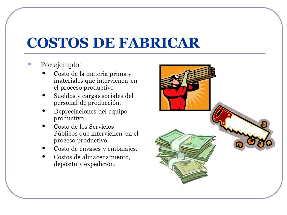 COSTOS DE FABRICAR Por ejemplo: Costo de la materia prima y materiales que intervienen en el proceso productivo Sueldos y cargas sociales del personal