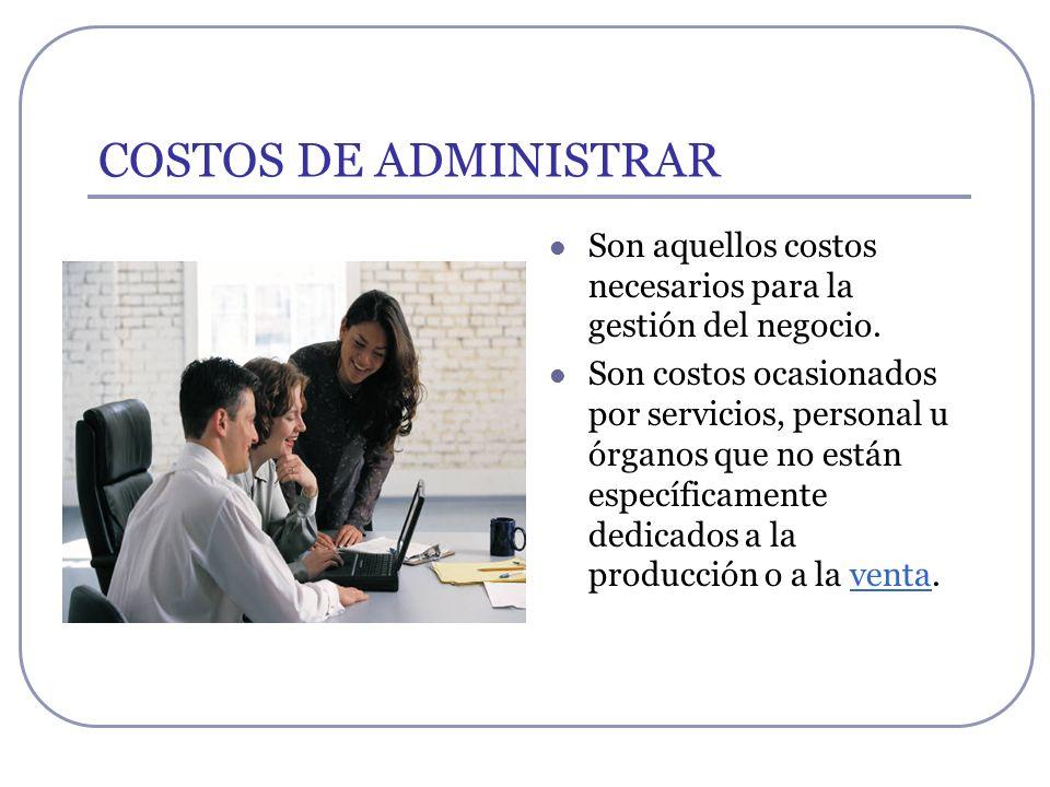 COSTOS DE ADMINISTRAR Por ejemplo: Sueldos y cargas sociales del personal del área administrativa y general de la empresa Honorarios pagados por servicios profesionales.