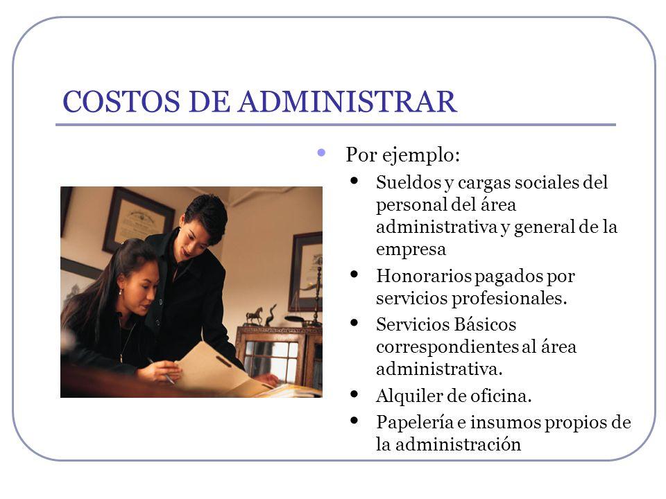 COSTOS DE ADMINISTRAR Por ejemplo: Sueldos y cargas sociales del personal del área administrativa y general de la empresa Honorarios pagados por servi