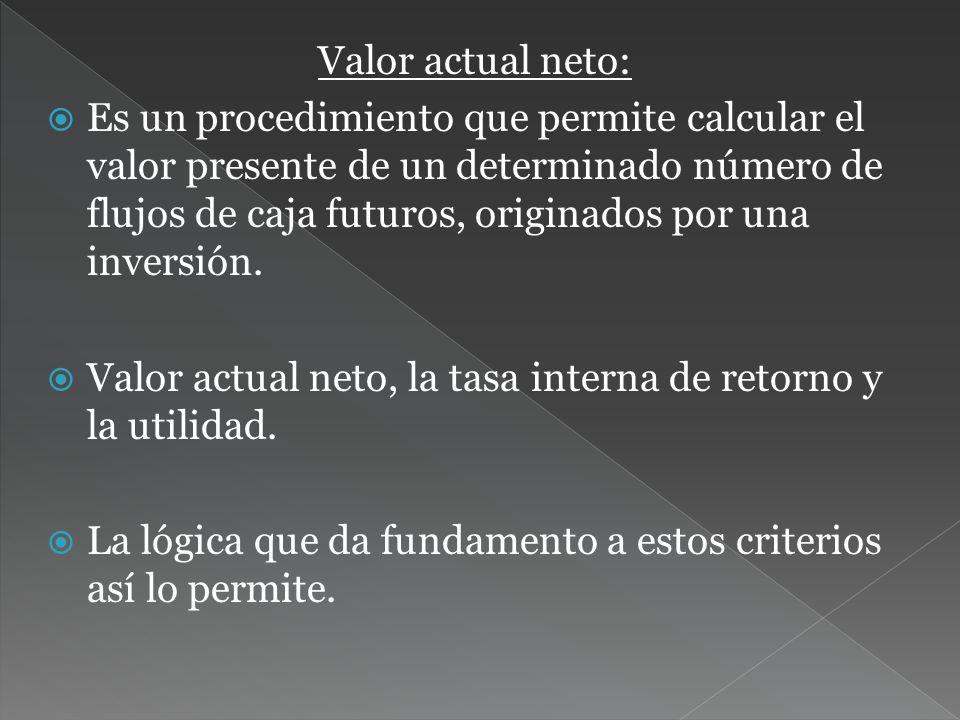 Valor actual neto: Es un procedimiento que permite calcular el valor presente de un determinado número de flujos de caja futuros, originados por una inversión.