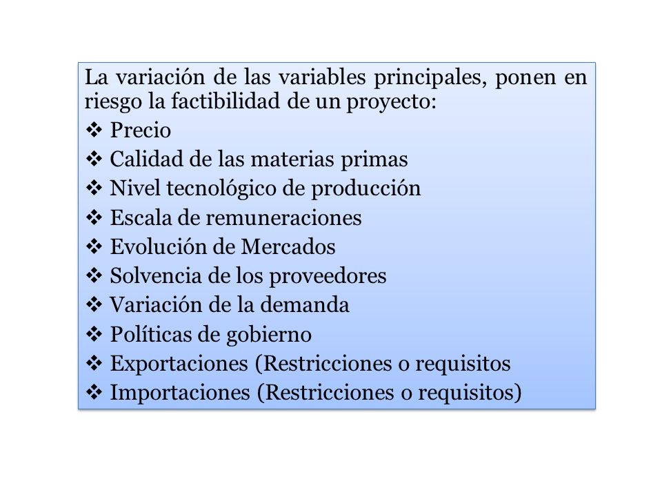 La variación de las variables principales, ponen en riesgo la factibilidad de un proyecto: Precio Calidad de las materias primas Nivel tecnológico de