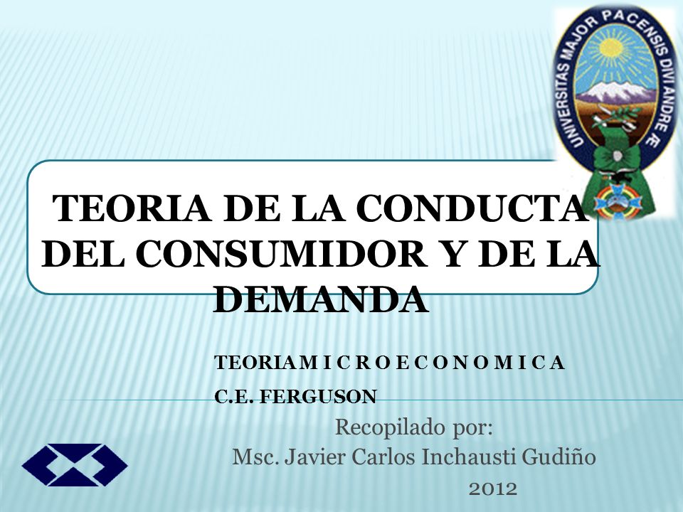 Recopilado por: Msc. Javier Carlos Inchausti Gudiño 2012 TEORIA DE LA CONDUCTA DEL CONSUMIDOR Y DE LA DEMANDA TEORIA M I C R O E C O N O M I C A C.E.