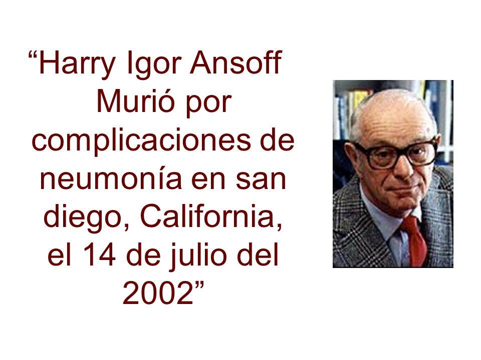 Harry Igor Ansoff Murió por complicaciones de neumonía en san diego, California, el 14 de julio del 2002