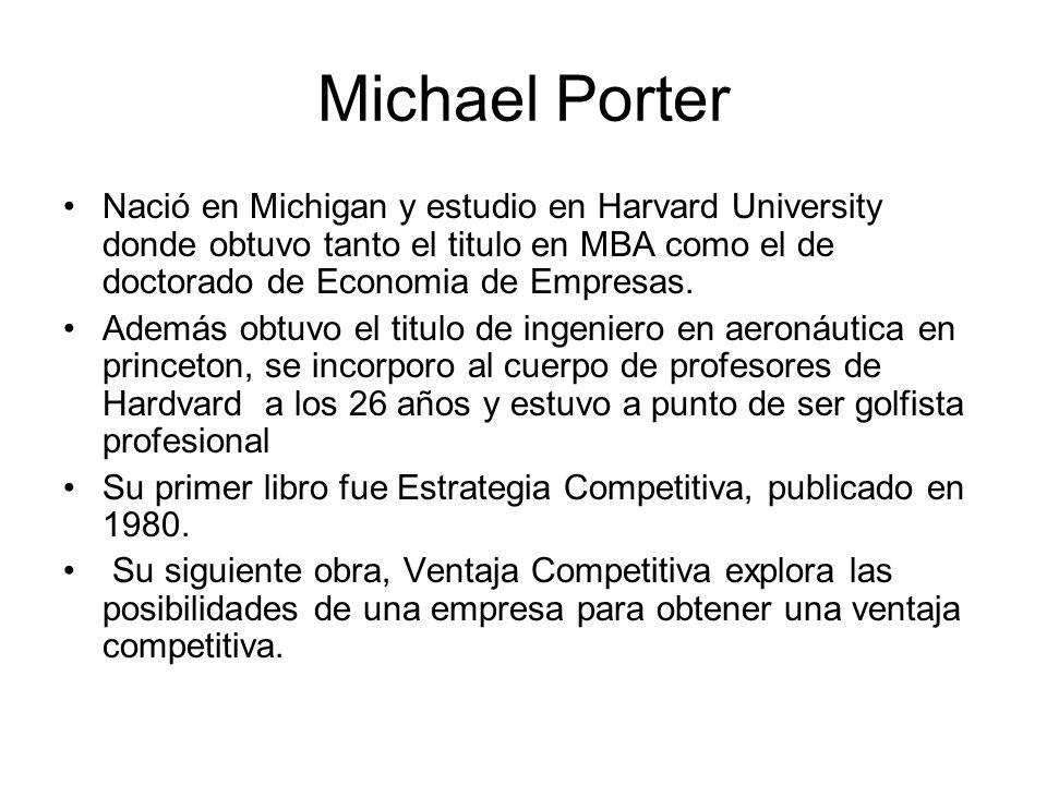 Michael Porter Nació en Michigan y estudio en Harvard University donde obtuvo tanto el titulo en MBA como el de doctorado de Economia de Empresas. Ade