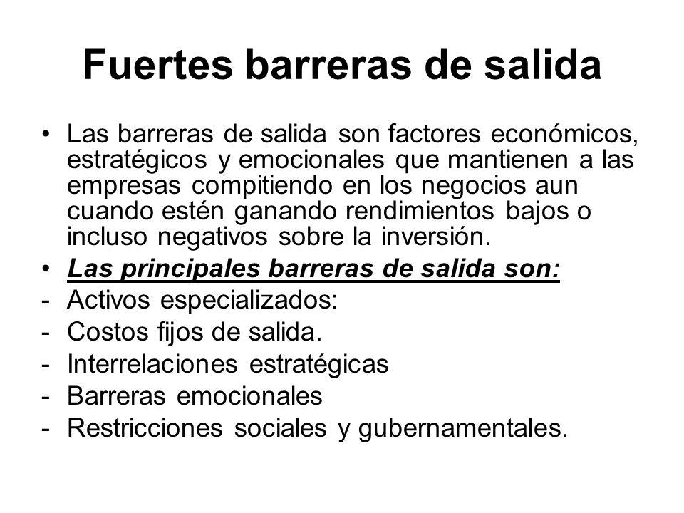 Fuertes barreras de salida Las barreras de salida son factores económicos, estratégicos y emocionales que mantienen a las empresas compitiendo en los