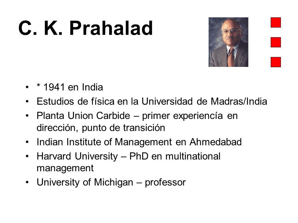 C. K. Prahalad * 1941 en India Estudios de física en la Universidad de Madras/India Planta Union Carbide – primer experiencía en dirección, punto de t