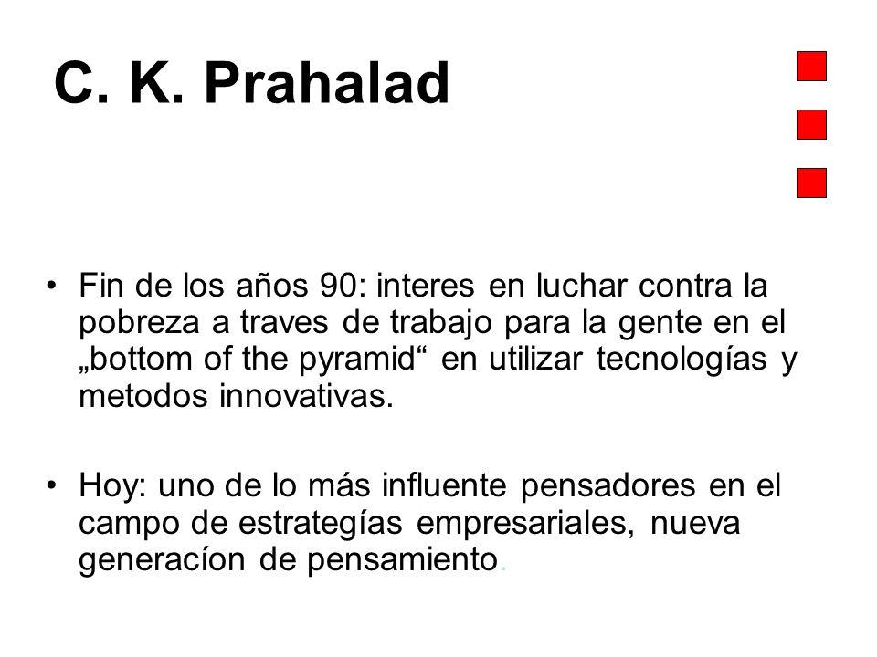 C. K. Prahalad Fin de los años 90: interes en luchar contra la pobreza a traves de trabajo para la gente en el bottom of the pyramid en utilizar tecno