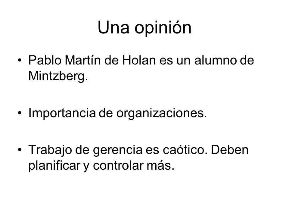Una opinión Pablo Martín de Holan es un alumno de Mintzberg. Importancia de organizaciones. Trabajo de gerencia es caótico. Deben planificar y control