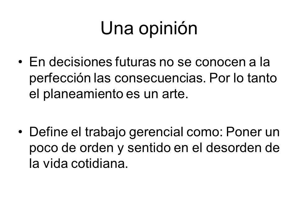 Una opinión En decisiones futuras no se conocen a la perfección las consecuencias. Por lo tanto el planeamiento es un arte. Define el trabajo gerencia