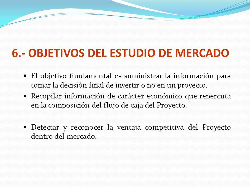 6.- OBJETIVOS DEL ESTUDIO DE MERCADO El objetivo fundamental es suministrar la información para tomar la decisión final de invertir o no en un proyect