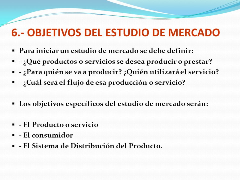 6.- OBJETIVOS DEL ESTUDIO DE MERCADO Para iniciar un estudio de mercado se debe definir: - ¿Qué productos o servicios se desea producir o prestar? - ¿
