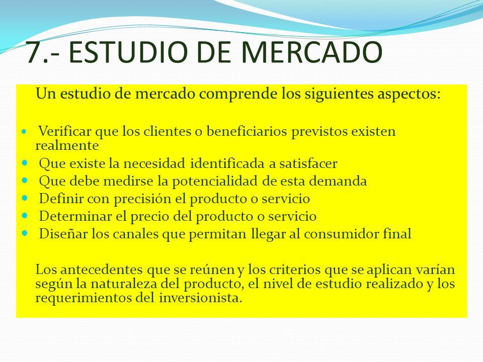 7.- ESTUDIO DE MERCADO Un estudio de mercado comprende los siguientes aspectos: Verificar que los clientes o beneficiarios previstos existen realmente