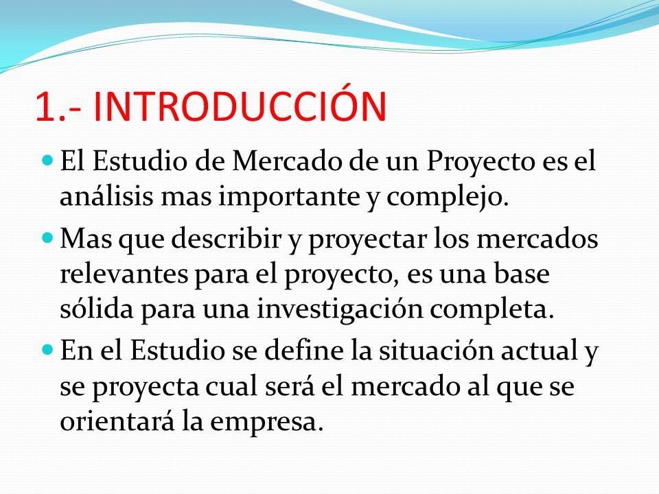 1.- INTRODUCCIÓN El Estudio de Mercado de un Proyecto es el análisis mas importante y complejo. Mas que describir y proyectar los mercados relevantes