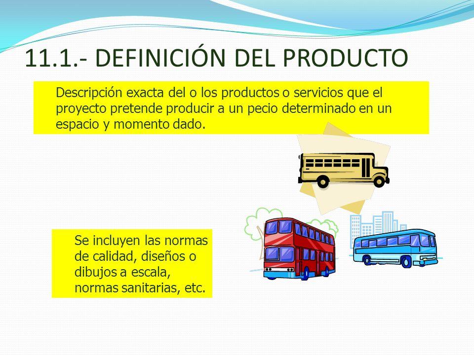 11.1.- DEFINICIÓN DEL PRODUCTO Descripción exacta del o los productos o servicios que el proyecto pretende producir a un pecio determinado en un espac