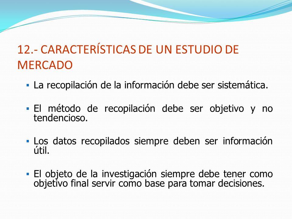 12.- CARACTERÍSTICAS DE UN ESTUDIO DE MERCADO La recopilación de la información debe ser sistemática. El método de recopilación debe ser objetivo y no