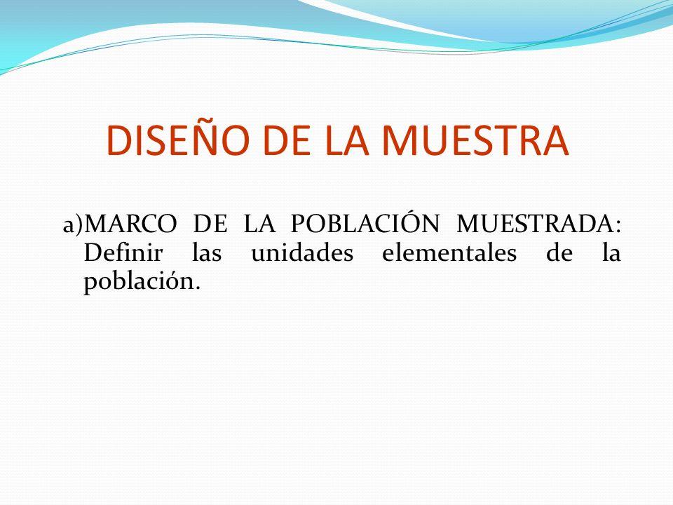 DISEÑO DE LA MUESTRA a) MARCO DE LA POBLACIÓN MUESTRADA: Definir las unidades elementales de la población.