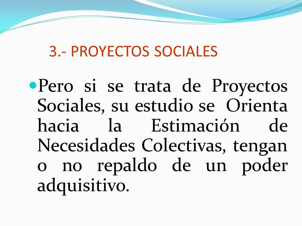 3.- PROYECTOS SOCIALES Pero si se trata de Proyectos Sociales, su estudio se Orienta hacia la Estimación de Necesidades Colectivas, tengan o no repald