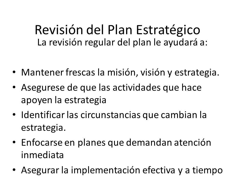 Revisión del Plan Estratégico La revisión regular del plan le ayudará a: Mantener frescas la misión, visión y estrategia. Asegurese de que las activid