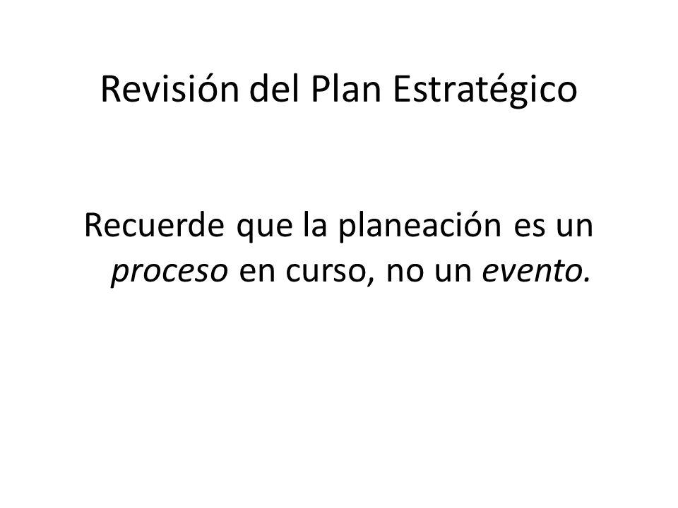 Revisión del Plan Estratégico Recuerde que la planeación es un proceso en curso, no un evento.
