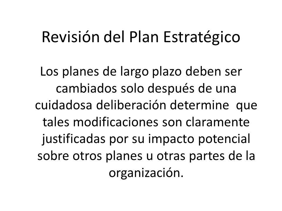 Revisión del Plan Estratégico Los planes de largo plazo deben ser cambiados solo después de una cuidadosa deliberación determine que tales modificaciones son claramente justificadas por su impacto potencial sobre otros planes u otras partes de la organización.