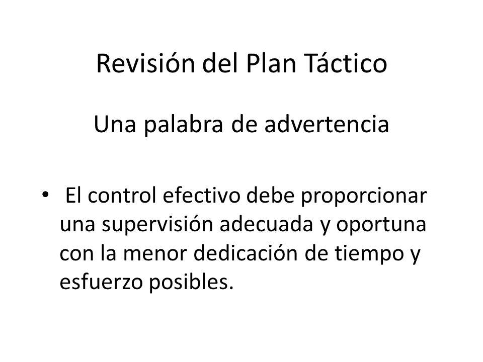 Revisión del Plan Táctico Una palabra de advertencia El control efectivo debe proporcionar una supervisión adecuada y oportuna con la menor dedicación de tiempo y esfuerzo posibles.