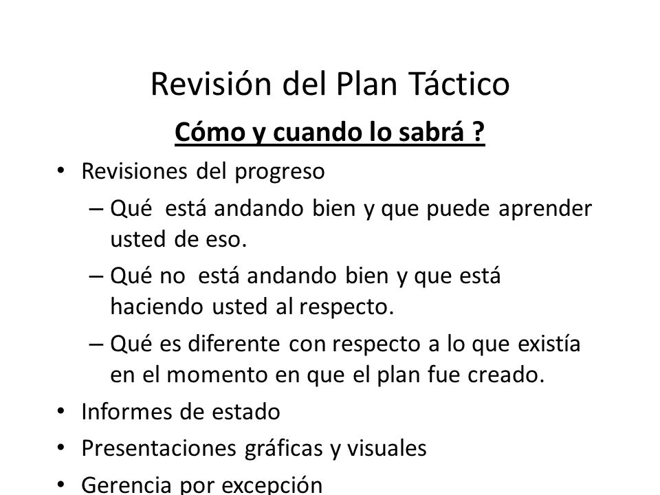 Revisión del Plan Táctico Cómo y cuando lo sabrá ? Revisiones del progreso – Qué está andando bien y que puede aprender usted de eso. – Qué no está an