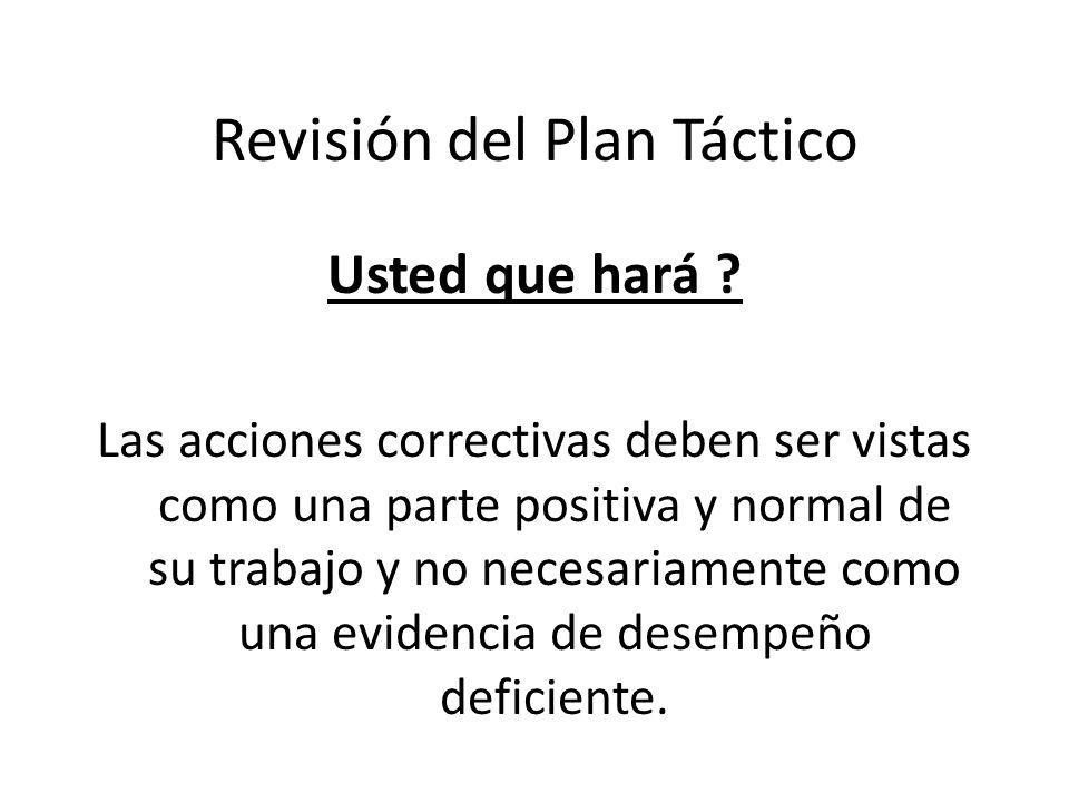 Revisión del Plan Táctico Usted que hará ? Las acciones correctivas deben ser vistas como una parte positiva y normal de su trabajo y no necesariament