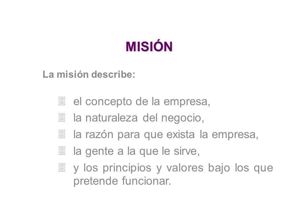 MISIÓN La misión describe: 3el concepto de la empresa, 3la naturaleza del negocio, 3la razón para que exista la empresa, 3la gente a la que le sirve, 3y los principios y valores bajo los que pretende funcionar.