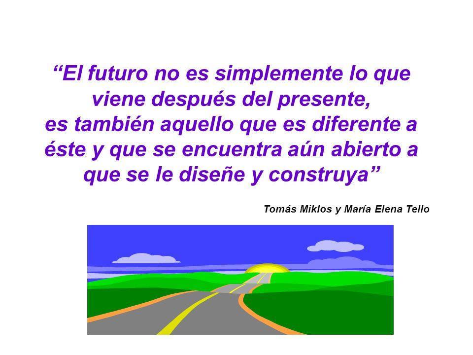 El futuro no es simplemente lo que viene después del presente, es también aquello que es diferente a éste y que se encuentra aún abierto a que se le diseñe y construya Tomás Miklos y María Elena Tello