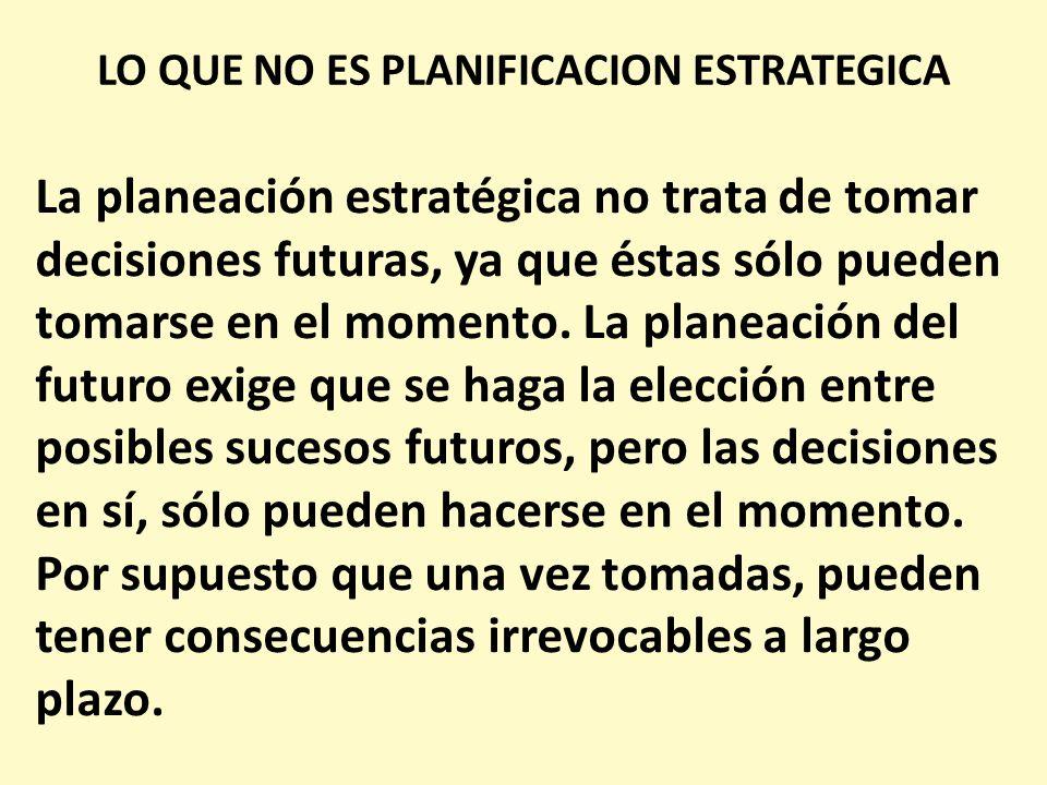 LO QUE NO ES PLANIFICACION ESTRATEGICA La planeación estratégica no trata de tomar decisiones futuras, ya que éstas sólo pueden tomarse en el momento.