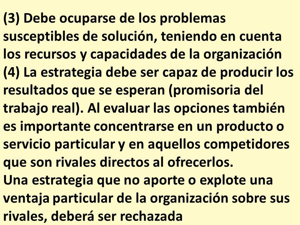(3) Debe ocuparse de los problemas susceptibles de solución, teniendo en cuenta los recursos y capacidades de la organización (4) La estrategia debe s