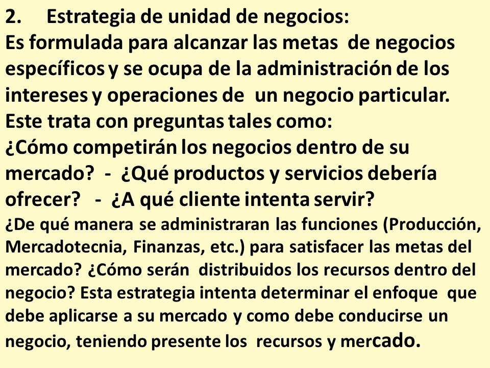 2. Estrategia de unidad de negocios: Es formulada para alcanzar las metas de negocios específicos y se ocupa de la administración de los intereses y o