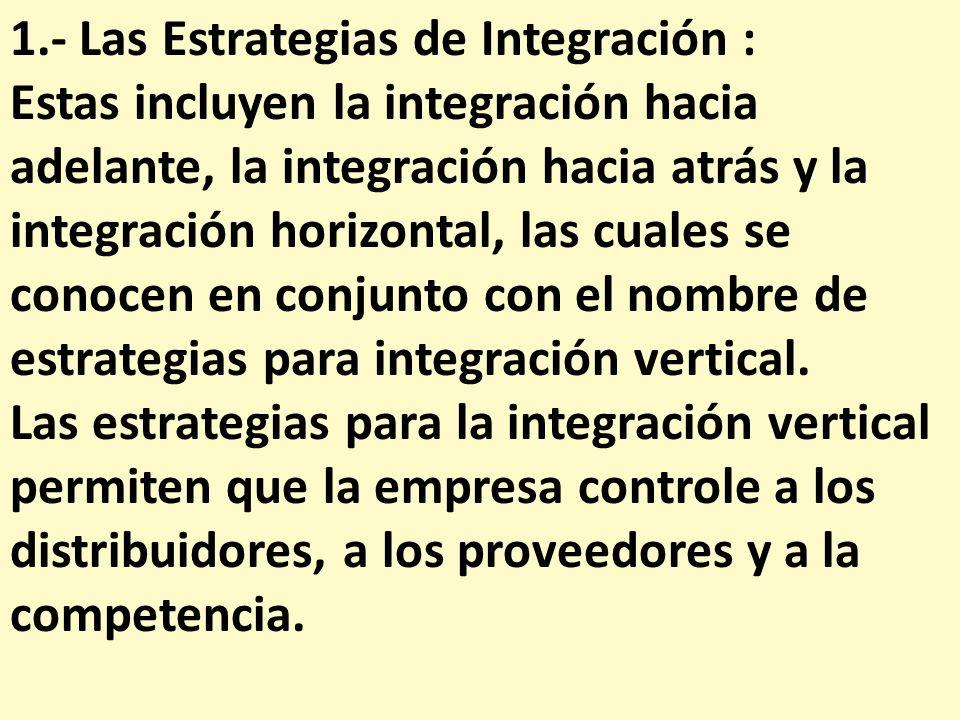 1.- Las Estrategias de Integración : Estas incluyen la integración hacia adelante, la integración hacia atrás y la integración horizontal, las cuales