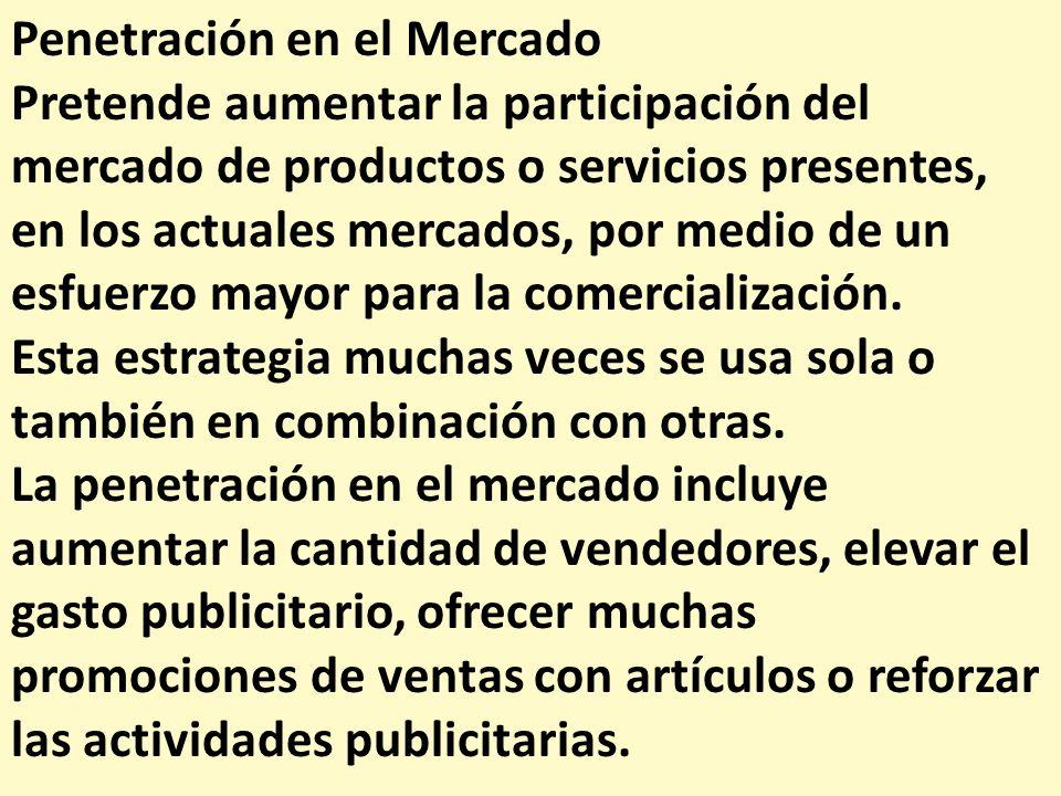 Penetración en el Mercado Pretende aumentar la participación del mercado de productos o servicios presentes, en los actuales mercados, por medio de un