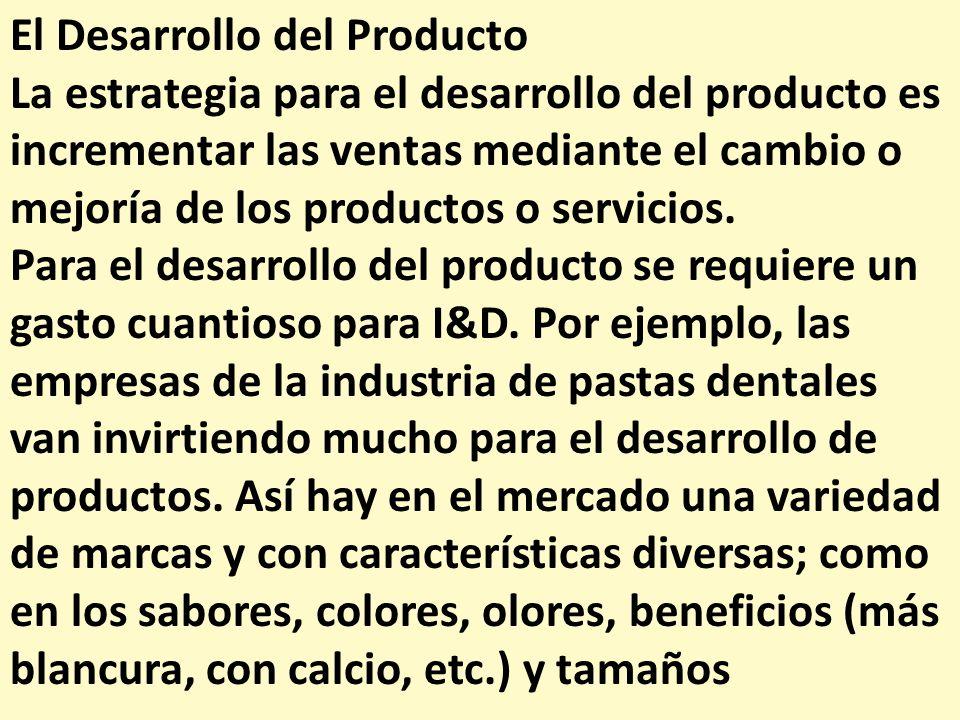 El Desarrollo del Producto La estrategia para el desarrollo del producto es incrementar las ventas mediante el cambio o mejoría de los productos o ser